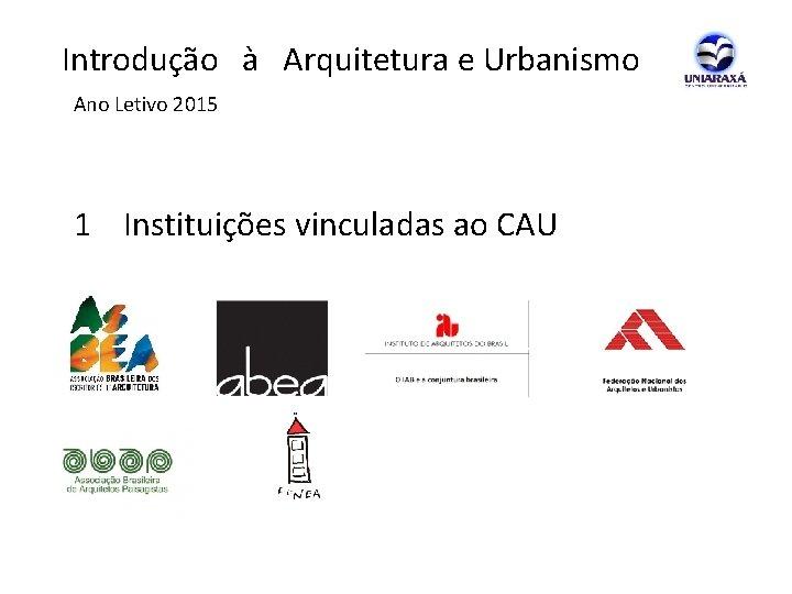 Introdução à Arquitetura e Urbanismo Ano Letivo 2015 1 Instituições vinculadas ao CAU