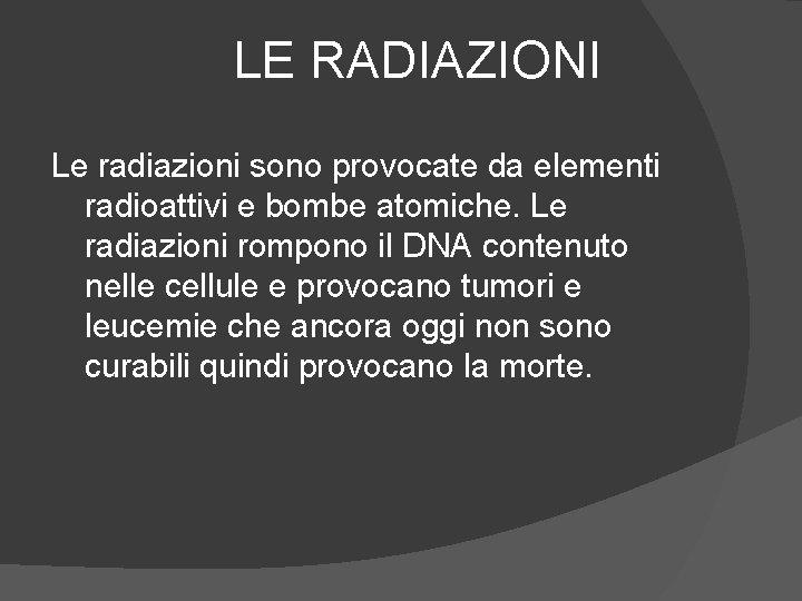 LE RADIAZIONI Le radiazioni sono provocate da elementi radioattivi e bombe atomiche. Le radiazioni