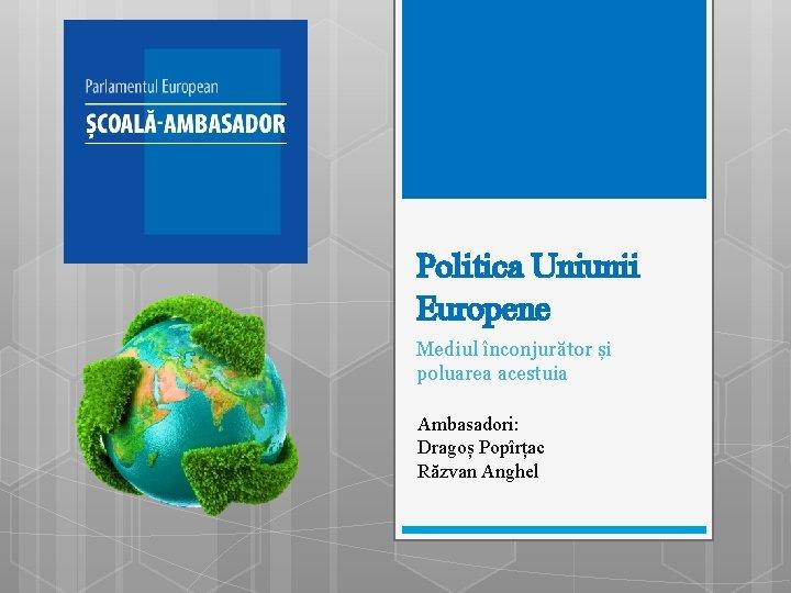 Politica Uniunii Europene Mediul înconjurător și poluarea acestuia Ambasadori: Dragoș Popîrțac Răzvan Anghel