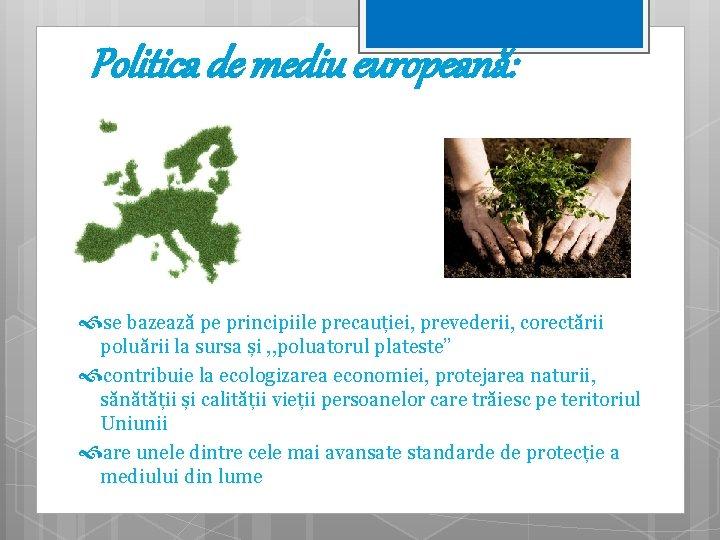 Politica de mediu europeană: se bazează pe principiile precauției, prevederii, corectării poluării la sursa