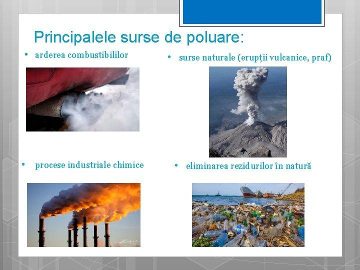 Principalele surse de poluare: • arderea combustibililor • procese industriale chimice • surse naturale