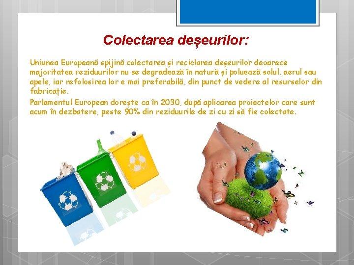 Colectarea deșeurilor: Uniunea Europeană spijină colectarea și reciclarea deșeurilor deoarece majoritatea reziduurilor nu se