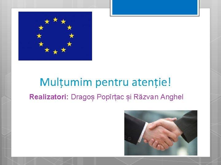 Mulțumim pentru atenție! Realizatori: Dragoș Popîrțac și Răzvan Anghel