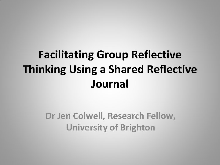 Facilitating Group Reflective Thinking Using a Shared Reflective Journal Dr Jen Colwell, Research Fellow,