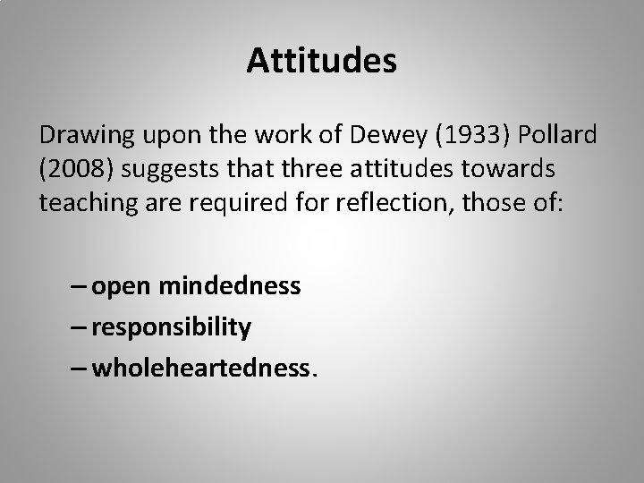 Attitudes Drawing upon the work of Dewey (1933) Pollard (2008) suggests that three attitudes
