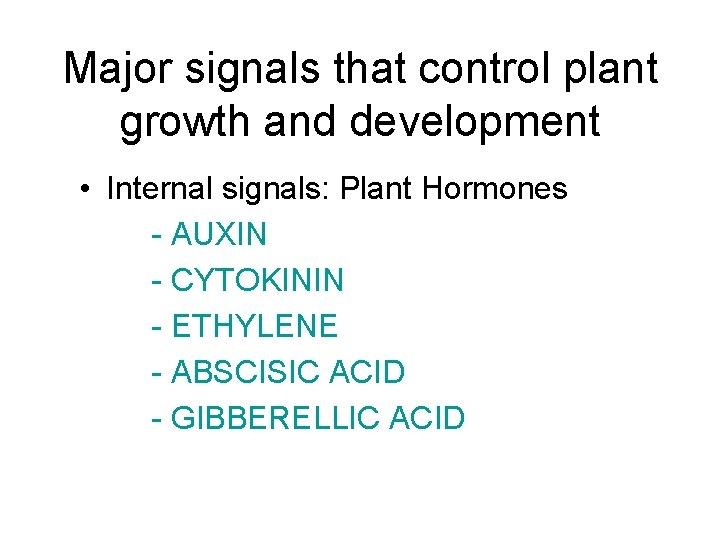 Major signals that control plant growth and development • Internal signals: Plant Hormones -