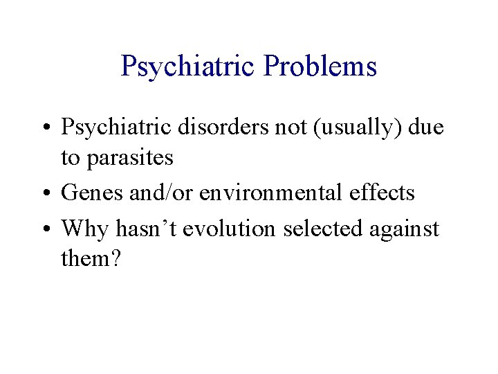 Psychiatric Problems • Psychiatric disorders not (usually) due to parasites • Genes and/or environmental