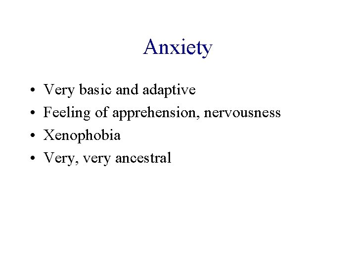 Anxiety • • Very basic and adaptive Feeling of apprehension, nervousness Xenophobia Very, very