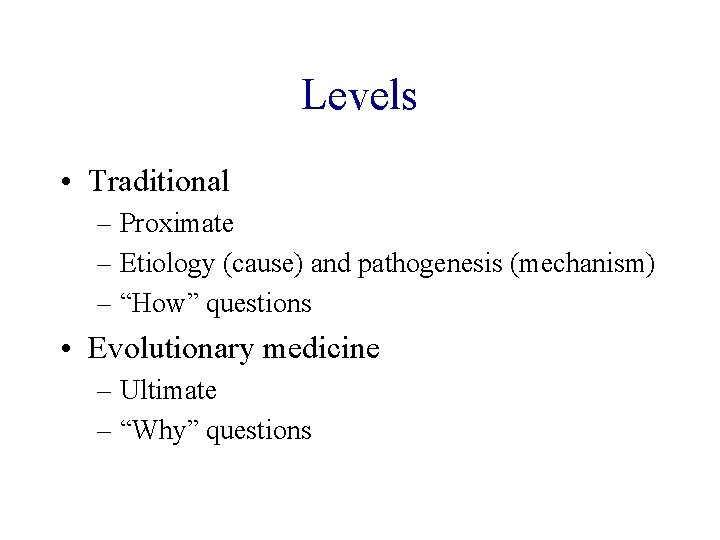 "Levels • Traditional – Proximate – Etiology (cause) and pathogenesis (mechanism) – ""How"" questions"