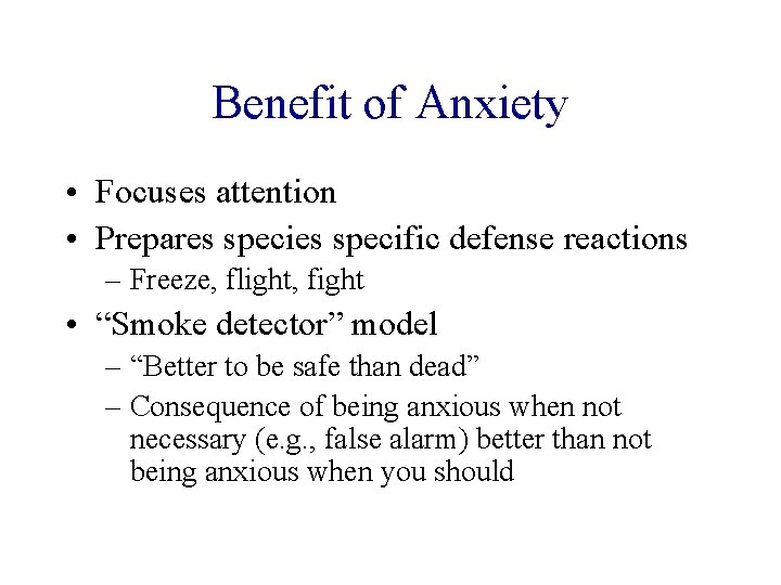 Benefit of Anxiety • Focuses attention • Prepares specific defense reactions – Freeze, flight,
