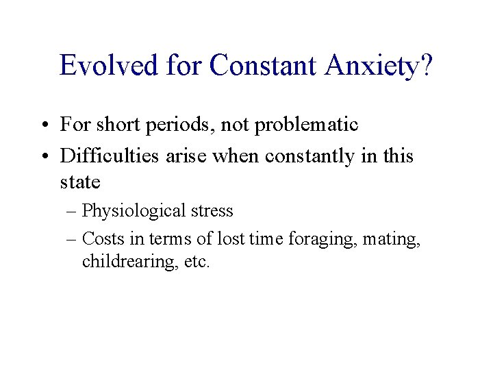 Evolved for Constant Anxiety? • For short periods, not problematic • Difficulties arise when
