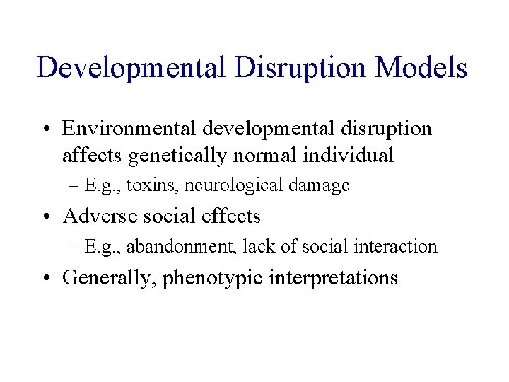 Developmental Disruption Models • Environmental developmental disruption affects genetically normal individual – E. g.