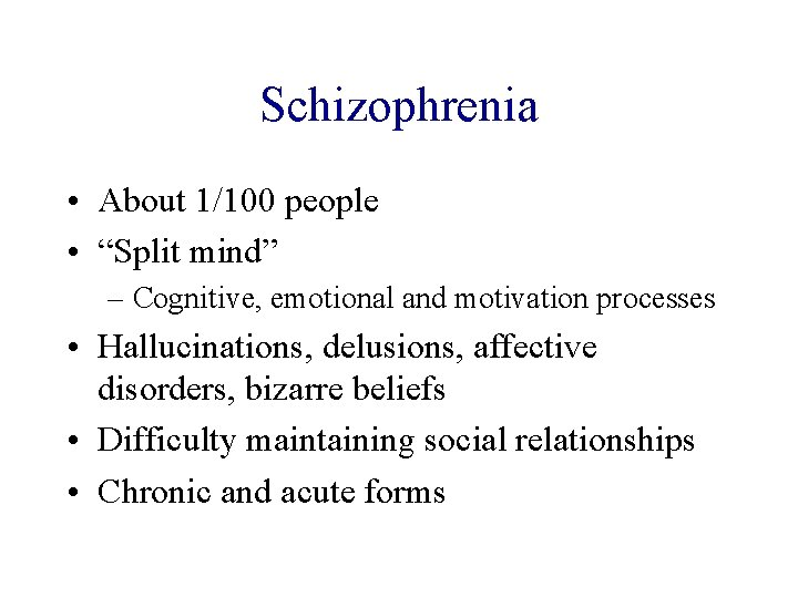 "Schizophrenia • About 1/100 people • ""Split mind"" – Cognitive, emotional and motivation processes"