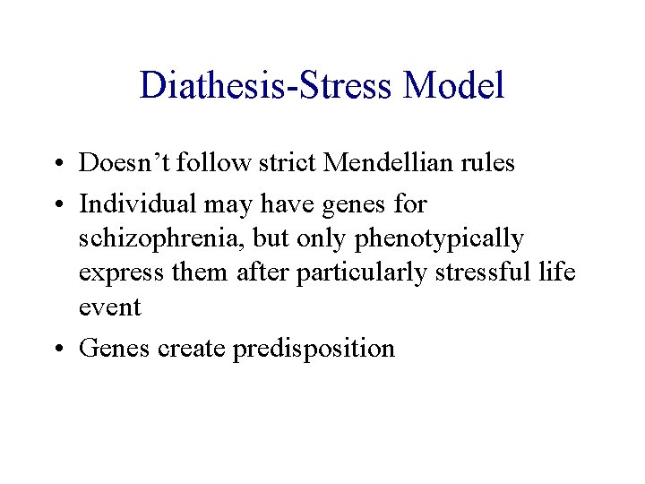 Diathesis-Stress Model • Doesn't follow strict Mendellian rules • Individual may have genes for