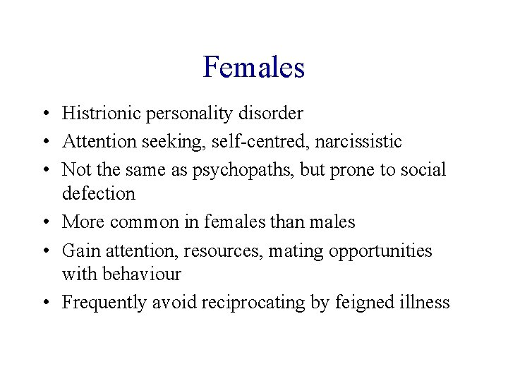 Females • Histrionic personality disorder • Attention seeking, self-centred, narcissistic • Not the same