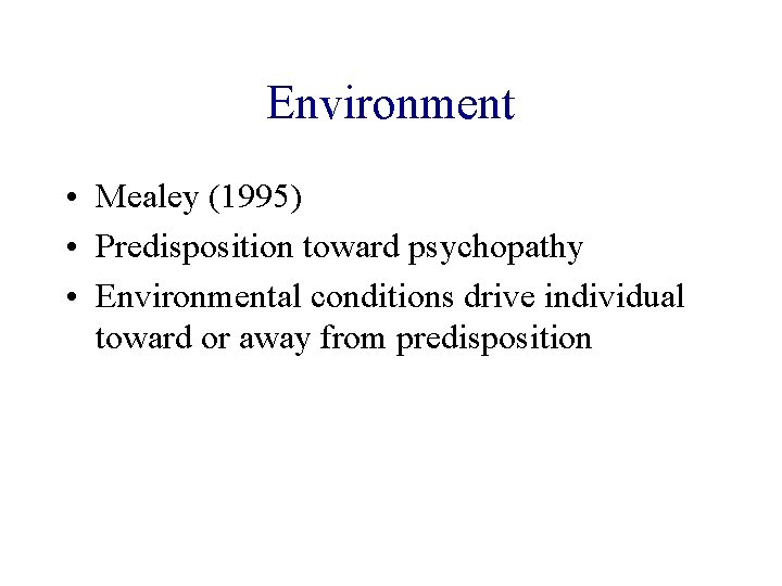 Environment • Mealey (1995) • Predisposition toward psychopathy • Environmental conditions drive individual toward