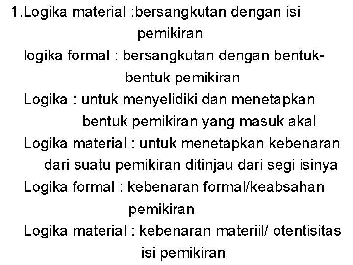 1. Logika material : bersangkutan dengan isi pemikiran logika formal : bersangkutan dengan bentuk