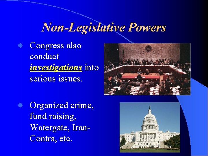 Non-Legislative Powers l Congress also conduct investigations into serious issues. l Organized crime, fund