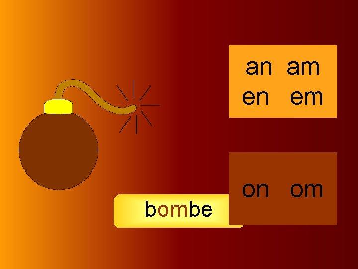 bombe an am en em on om