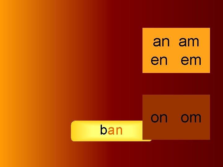 an ban an am en em on om