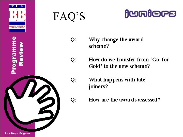 Programme Review FAQ'S The Boys' Brigade Q: Why change the award scheme? Q: How