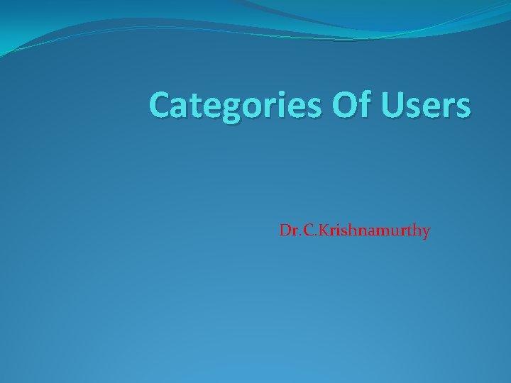 Categories Of Users Dr. C. Krishnamurthy