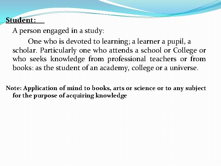 Student: A person engaged in a study: One who is devoted to learning; a