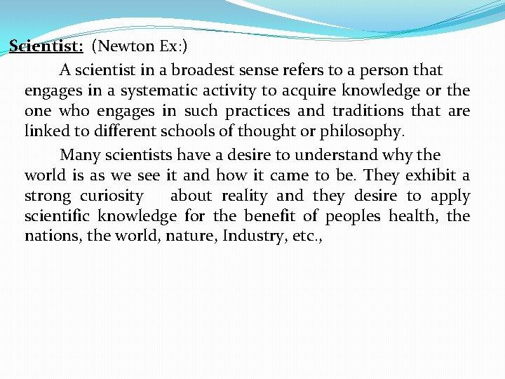 Scientist: (Newton Ex: ) A scientist in a broadest sense refers to a person