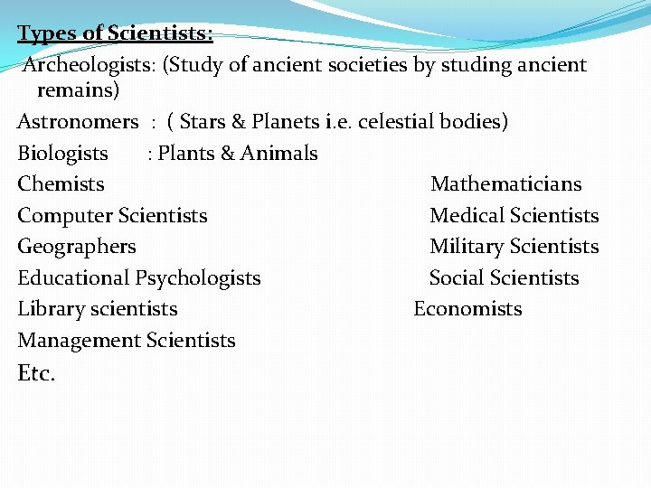 Types of Scientists: Archeologists: (Study of ancient societies by studing ancient remains) Astronomers :