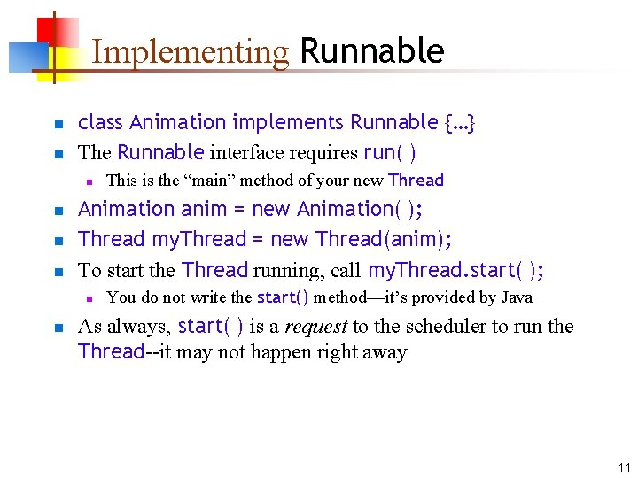 Implementing Runnable n n class Animation implements Runnable {…} The Runnable interface requires run(