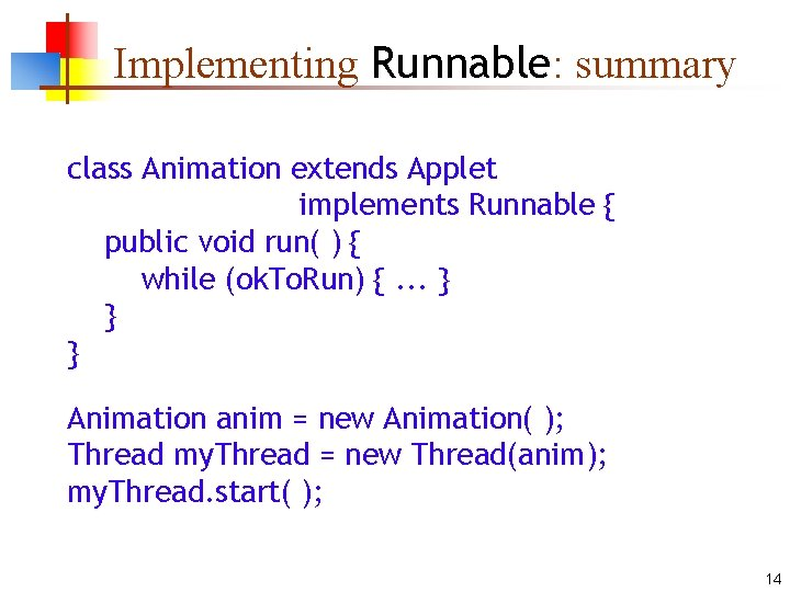 Implementing Runnable: summary class Animation extends Applet implements Runnable { public void run( )