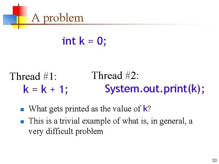 A problem int k = 0; Thread #1: k = k + 1; n