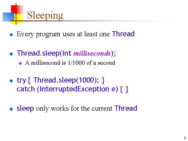 Sleeping n Every program uses at least one Thread n Thread. sleep(int milliseconds); n