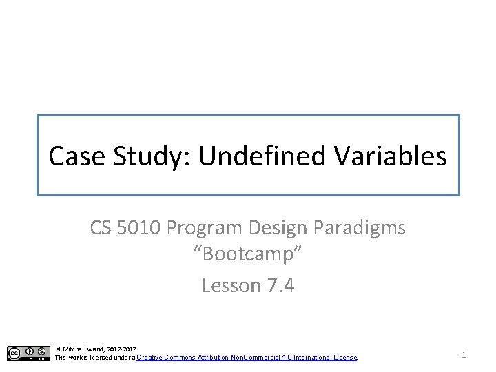 "Case Study: Undefined Variables CS 5010 Program Design Paradigms ""Bootcamp"" Lesson 7. 4 ©"