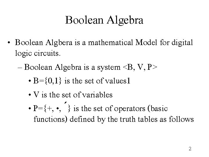 Boolean Algebra • Boolean Algbera is a mathematical Model for digital logic circuits. –