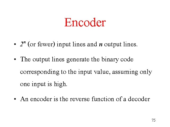 Encoder • 2 n (or fewer) input lines and n output lines. • The