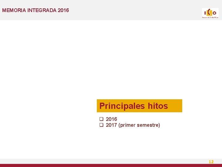 MEMORIA INTEGRADA 2016 Principales hitos q 2016 q 2017 (primer semestre) 12
