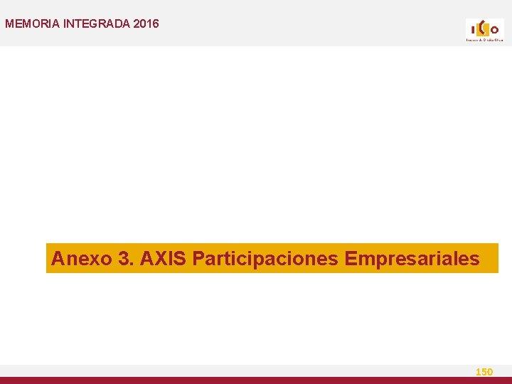 MEMORIA INTEGRADA 2016 Anexo 3. AXIS Participaciones Empresariales 150