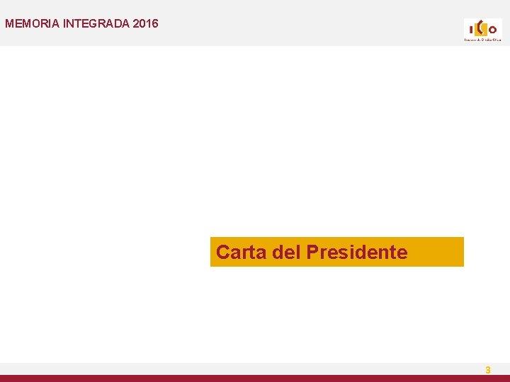 MEMORIA INTEGRADA 2016 Carta del Presidente 3