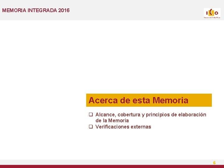 MEMORIA INTEGRADA 2016 Acerca de esta Memoria q Alcance, cobertura y principios de elaboración