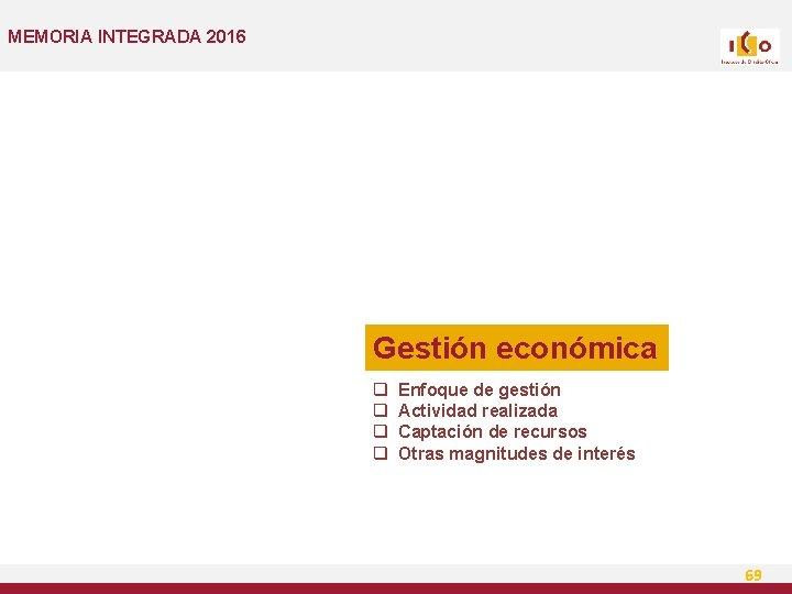 MEMORIA INTEGRADA 2016 Gestión económica q q Enfoque de gestión Actividad realizada Captación de