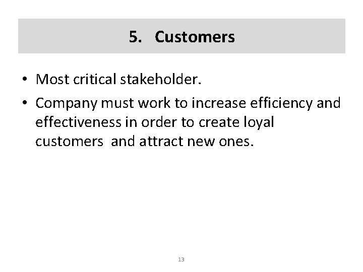5. Customers • Most critical stakeholder. • Company must work to increase efficiency and