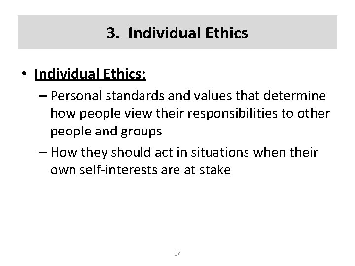 3. Individual Ethics • Individual Ethics: – Personal standards and values that determine how