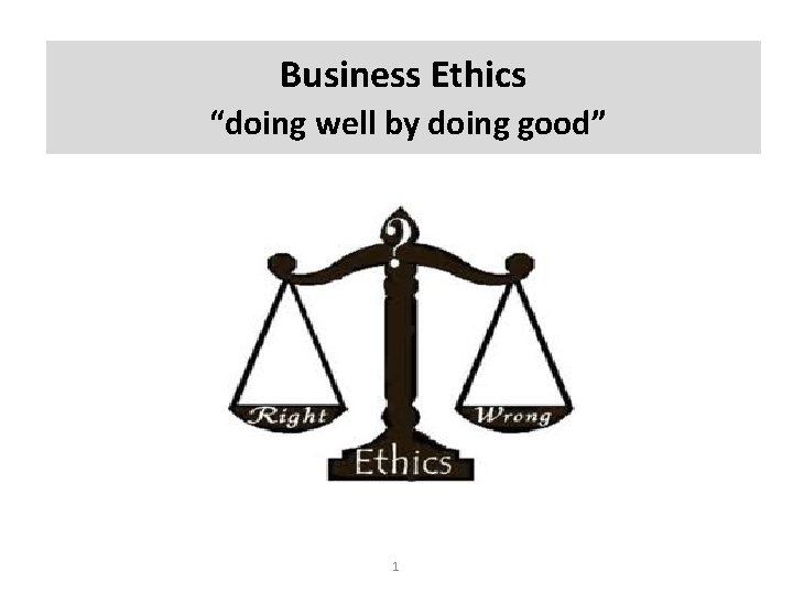 """Business Ethics """"doing well by doing good"""" 1"""