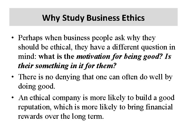 Why Study Business Ethics • Perhaps when business people ask why they should be