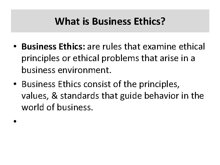 What is Business Ethics? • Business Ethics: are rules that examine ethical principles or