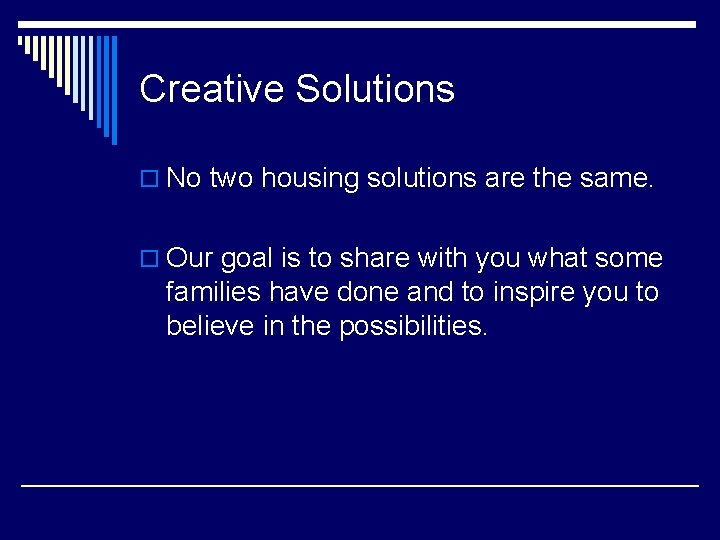 Creative Solutions o No two housing solutions are the same. o Our goal is