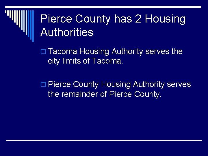Pierce County has 2 Housing Authorities o Tacoma Housing Authority serves the city limits