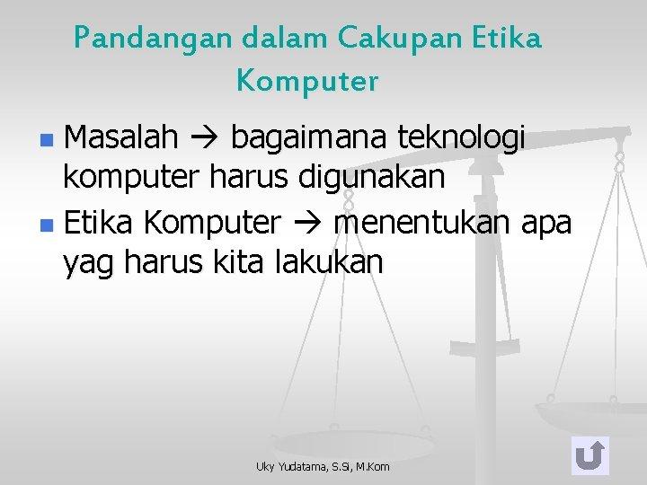 Pandangan dalam Cakupan Etika Komputer Masalah bagaimana teknologi komputer harus digunakan n Etika Komputer