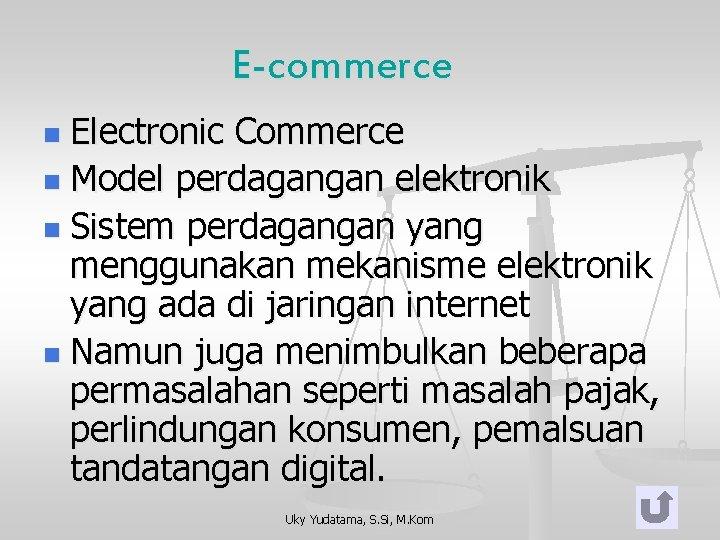 E-commerce Electronic Commerce n Model perdagangan elektronik n Sistem perdagangan yang menggunakan mekanisme elektronik